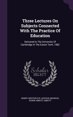Three Lectures on Subjects Connected with the Practice of Education: Delivered in the University of Cambridge in the Easter Term, 1882