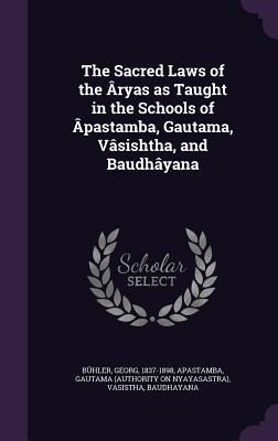 The Sacred Laws of the �ryas as Taught in the Schools of �pastamba, Gautama, V�sishtha, and Baudh�yana