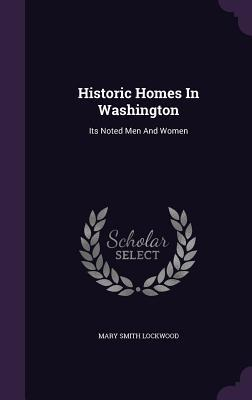 Historic Homes in Washington: Its Noted Men and Women