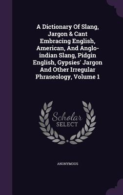A Dictionary of Slang, Jargon & Cant Embracing English, American, and Anglo-Indian Slang, Pidgin English, Gypsies' Jargon and Other Irregular Phraseology, Volume 1