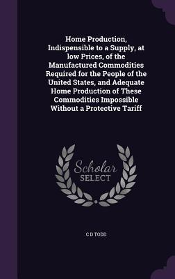 Home Production, Indispensible to a Supply, at Low Prices, of the Manufactured Commodities Required for the People of the United States, and Adequate Home Production of These Commodities Impossible Without a Protective Tariff