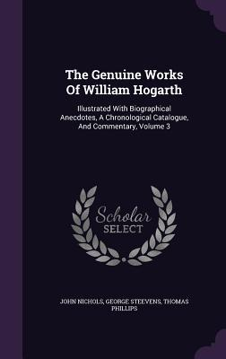 The Genuine Works of William Hogarth: Illustrated with Biographical Anecdotes, a Chronological Catalogue, and Commentary, Volume 3