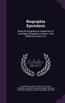 Biographia Epistolaris: Being the Biographical Supplement of Coleridge's Biographia Literaria; With Additional Letters, Etc