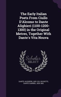 The Early Italian Poets from Ciullo D'Alcomo to Dante Alighieri (1100-1200-1300) in the Original Metres, Together with Dante's Vita Nouva