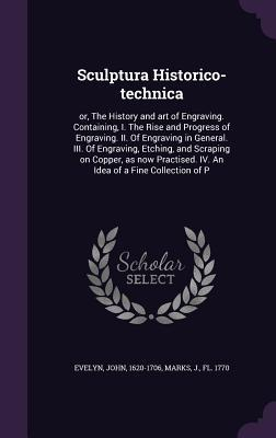 Sculptura Historico-Technica: Or, the History and Art of Engraving. Containing, I. the Rise and Progress of Engraving. II. of Engraving in General. III. of Engraving, Etching, and Scraping on Copper, as Now Practised. IV. an Idea of a Fine Collection of P