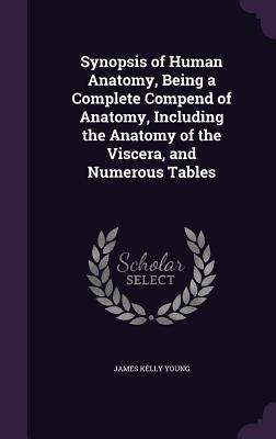 Synopsis of Human Anatomy, Being a Complete Compend of Anatomy, Including the Anatomy of the Viscera, and Numerous Tables