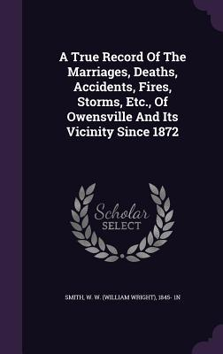 A True Record of the Marriages, Deaths, Accidents, Fires, Storms, Etc., of Owensville and Its Vicinity Since 1872