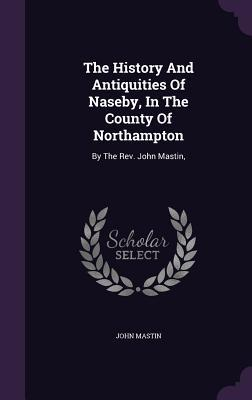 The History and Antiquities of Naseby, in the County of Northampton: By the Rev. John Mastin,