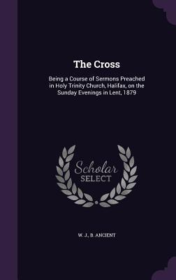 The Cross: Being a Course of Sermons Preached in Holy Trinity Church, Halifax, on the Sunday Evenings in Lent, 1879