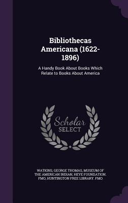 Bibliothecas Americana (1622-1896): A Handy Book about Books Which Relate to Books about America