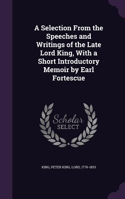 A Selection from the Speeches and Writings of the Late Lord King, with a Short Introductory Memoir by Earl Fortescue
