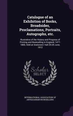 Catalogue of an Exhibition of Books, Broadsides, Proclamations, Portraits, Autographs, Etc.: Illustrative of the History and Progress of Printing and Bookselling in England, 1477-1800, Held at Stationers' Hall 25-29 June, 1912
