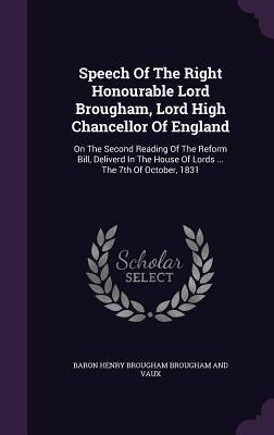 Speech of the Right Honourable Lord Brougham, Lord High Chancellor of England: On the Second Reading of the Reform Bill, Deliverd in the House of Lords ... the 7th of October, 1831