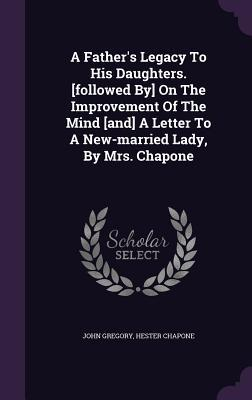 A Father's Legacy to His Daughters. [Followed By] on the Improvement of the Mind [And] a Letter to a New-Married Lady, by Mrs. Chapone