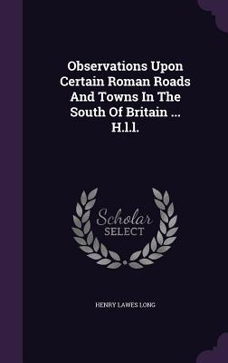 Observations Upon Certain Roman Roads and Towns in the South of Britain ... H.L.L.