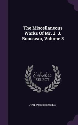 The Miscellaneous Works of Mr. J. J. Rousseau, Volume 3
