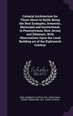 Colonial Architecture for Those about to Build; Being the Best Examples, Domestic, Municipal and Institutional, in Pennsylvania, New Jersey and Delaware, with Observations Upon the Local Building Art of the Eighteenth Century