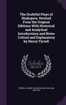 The doubtful plays of shakspere, revised from the original editions with historical and analytical introductions and notes critical and explanatory by henry tyrrell by Henry Tyrrell
