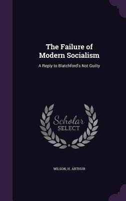 The Failure of Modern Socialism: A Reply to Blatchford's Not Guilty