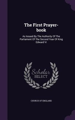 The First Prayer-Book: As Issued by the Authority of the Parliament of the Second Year of King Edward VI