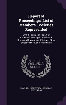 Report of Proceedings, List of Members, Societies Represented: With a Resume of Report of Commissioners Appointed by the Dominion Government 1874, and Other Evidence in Favor of Prohibition
