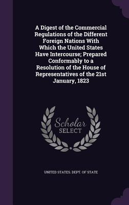 A Digest of the Commercial Regulations of the Different Foreign Nations with Which the United States Have Intercourse; Prepared Conformably to a Resolution of the House of Representatives of the 21st January, 1823