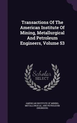 Transactions of the American Institute of Mining, Metallurgical and Petroleum Engineers, Volume 53