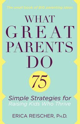 What Great Parents Do: 75 Proven Strategies for Raising Fantastic Kids