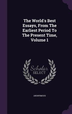 The World's Best Essays, from the Earliest Period to the Present Time, Volume 1