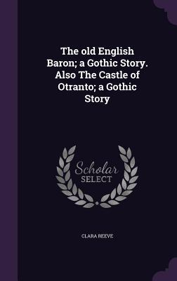 The Old English Baron; A Gothic Story. Also the Castle of Otranto; A Gothic Story