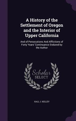 A History of the Settlement of Oregon and the Interior of Upper California: And of Persecutions and Afflictions of Forty Years' Continuance Endured by the Author