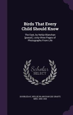 Birds That Every Child Should Know: The East, by Neltje Blanchan [Pseud.]..Sixty-Three Pages of Photographs from Life
