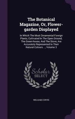 The Botanical Magazine, Or, Flower-Garden Displayed: In Which the Most Ornamental Foreign Plants, Cultivated in the Open Ground, the Green-House, and the Stove, Are Accurately Represented in Their Natural Colours ..., Volume 3