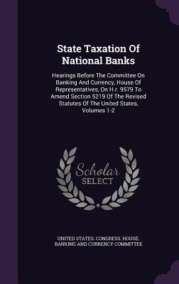State Taxation of National Banks: Hearings Before the Committee on Banking and Currency, House of Representatives, on H.R. 9579 to Amend Section 5219 of the Revised Statutes of the United States, Volumes 1-2