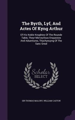 The Byrth, Lyf, and Actes of Kyng Arthur: Of His Noble Knyghtes of the Rounde Table, Theyr Merveyllous Enquestes and Aduentures, Thachyeuyng of the Sanc Greal