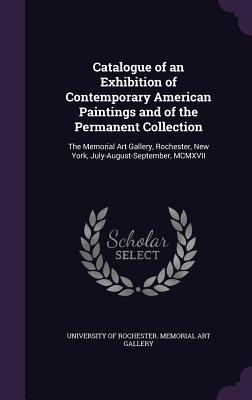 Catalogue of an Exhibition of Contemporary American Paintings and of the Permanent Collection: The Memorial Art Gallery, Rochester, New York, July-August-September, MCMXVII