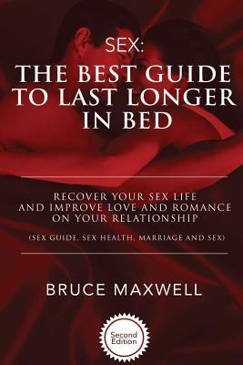 The Best Guide to Last Longer in Bed: Recover Your Sex Life and Improve Love and Romance on Your Relationship: Sex Guide, Sex Health, Marriage and Sex.