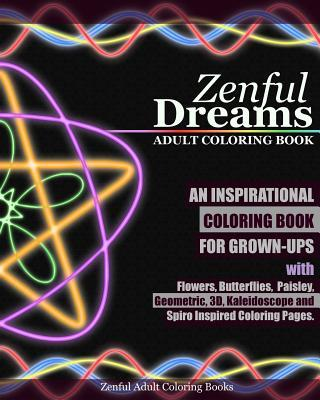 Zenful Dreams Adult Coloring Book: An Inspirational Coloring Book for Grown-Ups with Flowers, Butterflies, Paisley, Geometric, 3d, Kaleidoscope and Spiro Inspired Coloring Pages