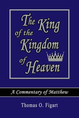 The King of the Kingdom of Heaven: A Commentary of Matthew