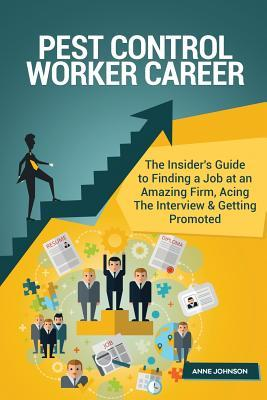 Pest Control Worker Career (Special Edition): The Insider's Guide to Finding a Job at an Amazing Firm, Acing the Interview & Getting Promoted