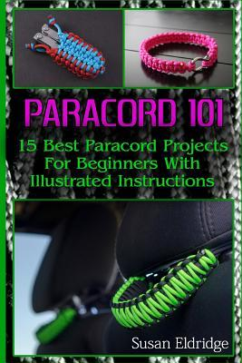 Paracord 101: 15 Best Paracord Projects for Beginners with Illustrated Instructions: