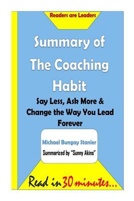 Summary of the Coaching Habit: Say Less, Ask More & Change the Way You Lead Fore: Say Less, Ask More & Change the Way You Lead Forever- Michael Bungay Stanier