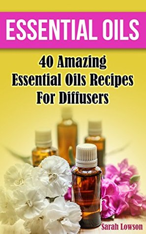 Essential Oils: 40 Amazing Essential Oil Recipes for Diffusers: (Diffusers, Natural Remedies) (essential oils diffusers, young living essential oils book)