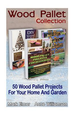 Wood Pallet Collection: 50 Wood Pallet Projects for Your Home and Garden: