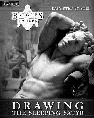 Bargue Drawing Course in Louvre - The Sleeping Satyr: A Clear Guide to Successful and Easy Step by Step Charles Bargue Classical Drawing Lessons