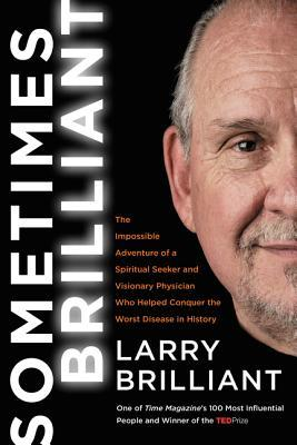 Sometimes Brilliant: The Impossible Adventure of a Spiritual Seeker and Visionary Physician Who Helped Conquer the Worst Disease in History by Larry Brilliant