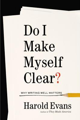 Do I Make Myself Clear? Why Writing Well Matters by Harold Evans