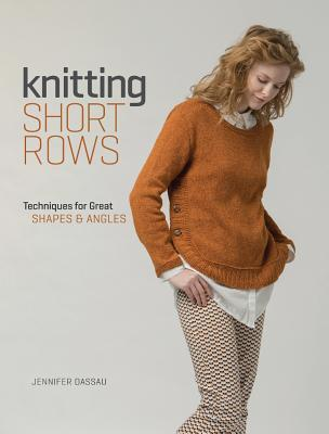 Knitting Short Rows: Techniques for Great Shapes & Angles por Jennifer Dassau