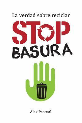 Stop Basura: La Verdad Sobre Reciclar par Alex Pascual