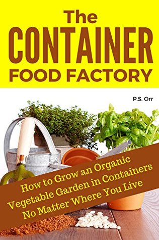 The Container Food Factory: How to Grow An Organic Vegetable Garden in Containers No Matter Where You Live